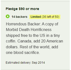Horrendous Backer: A copy of Morbid Death Horrificness shipped free to the US in a tiny coffin. Canada, add 20 American dollars. Rest of the world, add one blood sacrifice.